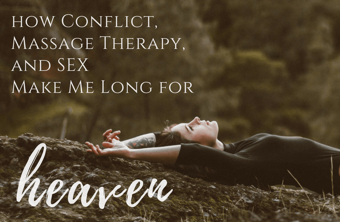 How Conflict, Massage Therapy, and Sex Make Me Long for Heaven