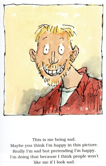 Sounds familiar?  The Sad Book is a picturebook which chronicles Michael Rosen's grief at the death of his son Eddie from meningitis at the age of 19. Illustrated by Quentin Blake, this beautiful book does not pretend that pain is easy to bear.