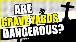 are graveyards dangerous?