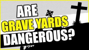 are graveyards dangerous?