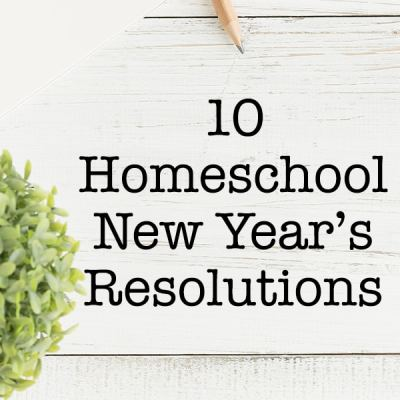 10 Homeschool New Year's Resolutions - Are some of these on your list too?