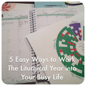 5 Easy Ways to Work the Liturgical Year into Your Busy Life