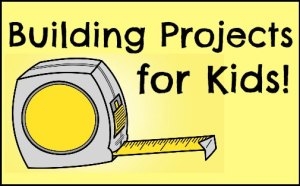Building Projects for Kids