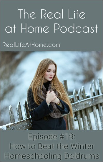 Tips for How to Beat the Winter Homeschooling Doldrums - The Real Life At Home Podcast