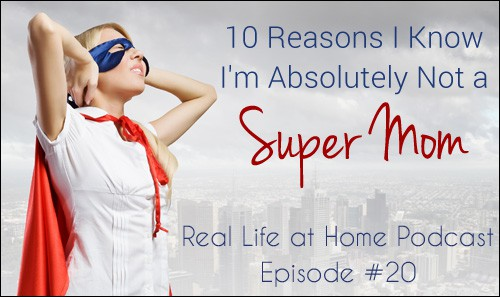 10 Reasons I Know I'm Absolutely Not a Super Mom.  Listen to this short podcast episode to feel encouraged in your journey through imperfect motherhood.