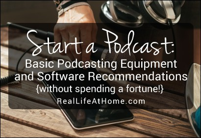 Start a Podcast: Basic Podcasting Equipment and Software Recommendations. Directions for beginners and without spending a fortune! (You might even have some things already at home.) |  Real Life at Home