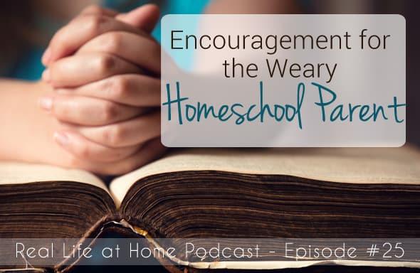 Encouragement for the Weary Homeschool Parent {Episode 25}
