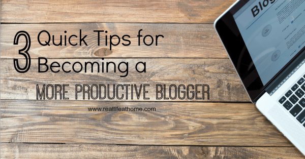 3 Quick Tips for Becoming a More Productive Blogger | RealLifeAtHome.com