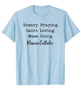 Rosary Praying, Saint Loving, Mass Going Roman Catholic T-Shirt