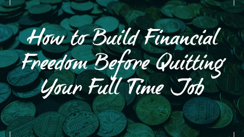 How to Build Financial Freedom Before Quitting Your Full Time Job