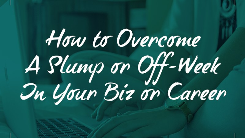 How to Overcome a Slump or Off-Week in Your Biz or Career