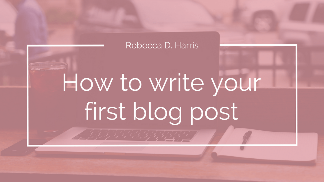 Rebecca D. Harris how to write your first blog post