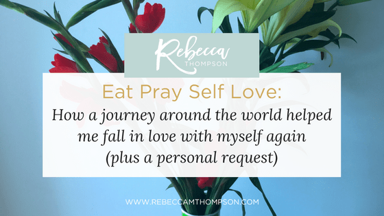 Eat Pray Self Love: How A Journey Around the World Helped Me Fall In Love With Myself Again (Plus A Personal Request)