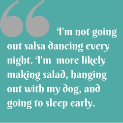 Quote: I'm not going out salsa dancing every night. I'm more likely making salad, hanging out with my dog, and going to sleep early.