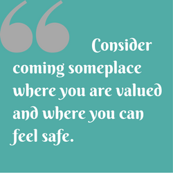 Consider coming someplace where you are valued and where you can feel safe.