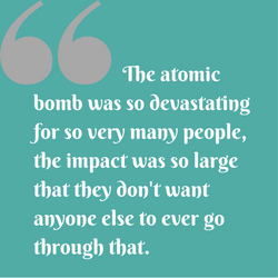 The atomic bomb was so devastating for so very many people,the impact was so large, that they don't want anyone else to ever go through that.