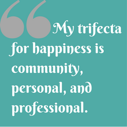 Quote: My trifecta for happiness is community, personal, and professional.