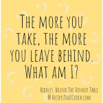 Riddle: The More You Take, The More You Leave Behind, What Am I?