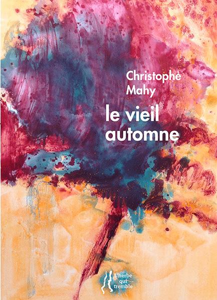 Christophe MAHY, le vieil automne, L'Herbe qui Tremble éditeur, 96 pages, 14 euros. Peintures d'Anne SLACIK, postface d'Eric PIETTE ;