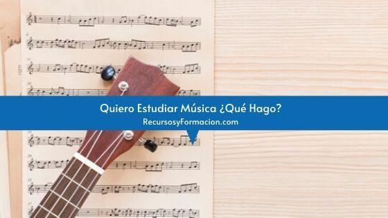 Quiero Estudiar Música ¿Qué Hago?