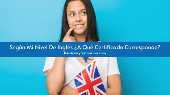 Según Mi Nivel De Inglés ¿A Qué Certificado Corresponde?