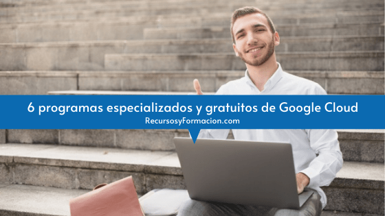 6 programas especializados y gratuitos de Google Cloud