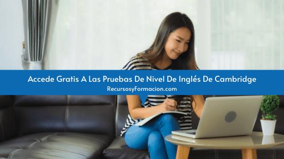 Accede Gratis A Las Pruebas De Nivel De Inglés De Cambridge