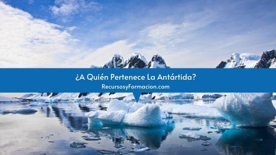 ¿A Quién Pertenece La Antártida?
