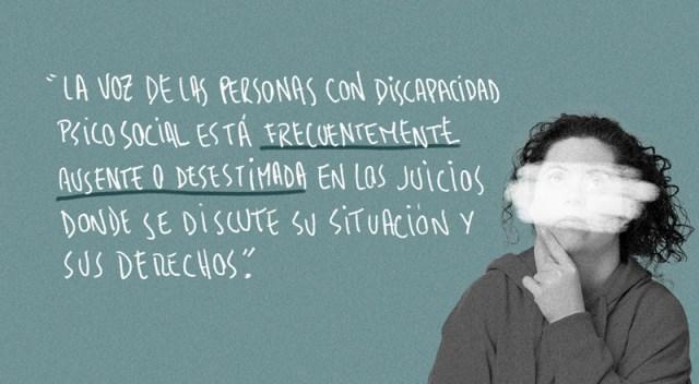 """Imagen que dice: """"La voz de las personas con discapacidad psicosocial está frecuentemente ausente o desestimada en los juicios donde se discute su situación y sus derechos""""."""