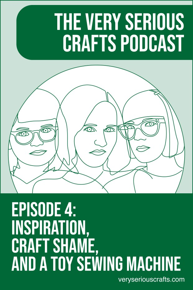 The Very Serious Crafts Podcast, S01E04 – Inspiration, Craft Shame, and a Toy Sewing Machine