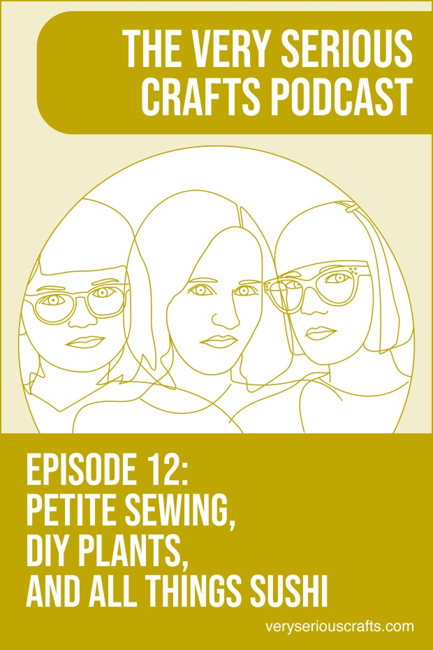 New Episode: The Very Serious Crafts Podcast, S01E12 – Petite Sewing, DIY Plants, and All Things Sushi