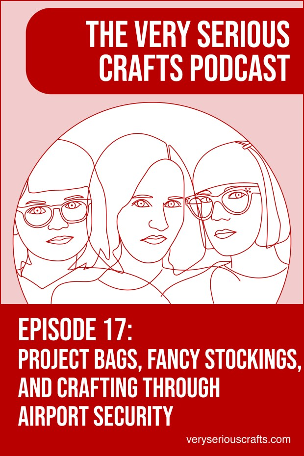 New Episode: The Very Serious Crafts Podcast, S01E17 – Project bags, Fancy Stockings, and Crafting Through Airport Security