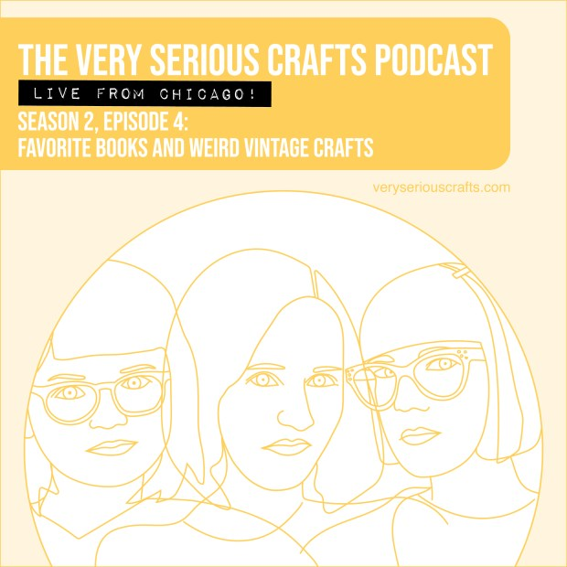 New Episode: The Very Serious Crafts Podcast, S02E04 – Favorite Books and Weird Vintage Crafts (Live from Chicago!)