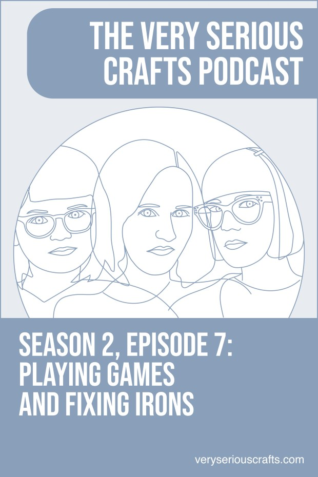 New Episode: The Very Serious Crafts Podcast, S02E07 – Playing Games and Fixing Irons