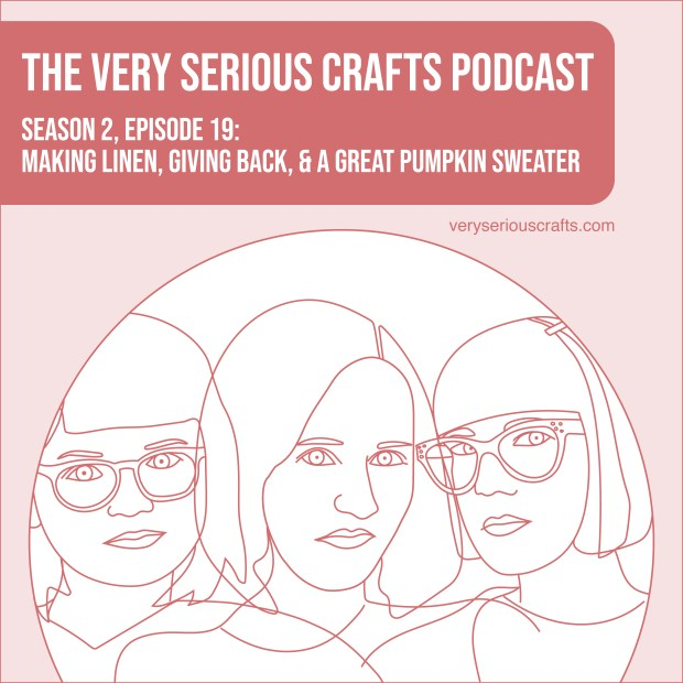 New Episode: The Very Serious Crafts Podcast, S02E19 – Making Linen, Giving Back, and a Great Pumpkin Sweater