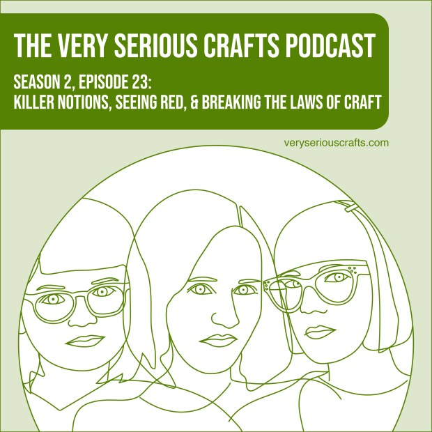 The Very Serious Crafts Podcast, Season 2: Episode 23 – Killer Notions, Seeing Red, & Breaking the Laws of Craft