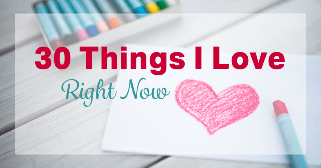 30 Things I Love Right Now