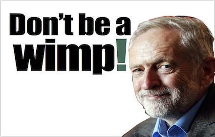Corbyn - Do not be a wimp