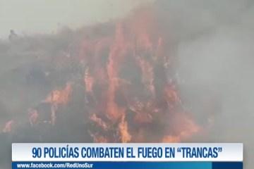 """90 POLICÍAS COMBATEN EL FUEGO EN """"TRANCAS"""""""