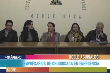 EMPRESARIOS DE CHUQUISACA EN EMERGENCIA POR EL DOBLE AGUINALDO