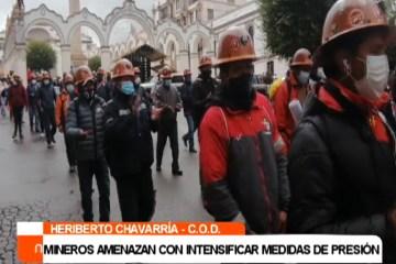 MINEROS AMENAZAN CON INTENSIFICAR MEDIDAS DE PRESIÓN