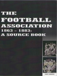 The Football Association 1863-1883: A Source Book - Tony Brown
