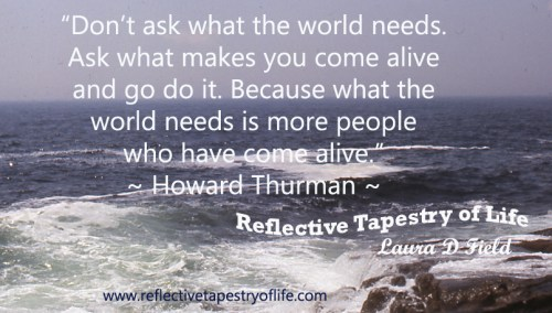Don't ask what the world needs. Ask what makes you come alive and go do it. Because what the world needs is more people who have come alive – Howard Thurman.