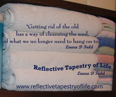 """Getting rid of the old has a way of cleansing the soul, of what we no longer need to hang on to.""  ~ Laura D Field ~"