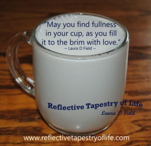 """""""May you find fullness in your cup, as you fill it to the brim with love.""""  Laura D Field"""