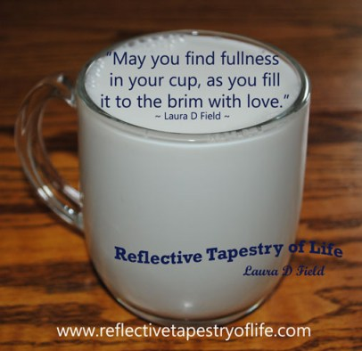 """May you find fullness in your cup, as you fill it to the brim with love.""  Laura D Field"