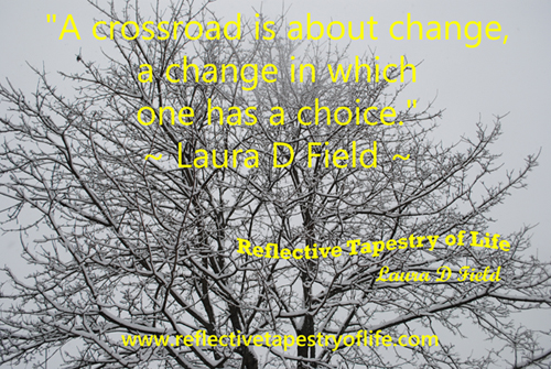 """A crossroad is about change, a change in which one has a choice.""  ~Laura D Field~"