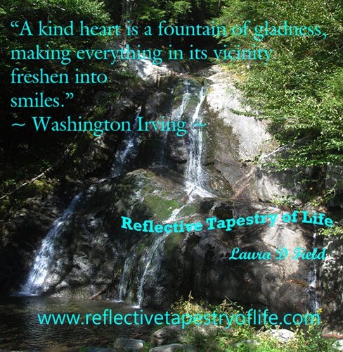 """A kind heart is a fountain of gladness, making everything in its vicinity freshen into smiles.""  ~ Washington Irving  ~This photo was taken while we were on vacation in VT this past Sept 2012"