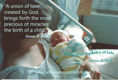 """A union of love, created by God, brings forth the most precious of miracles; the birth of a child. "" ~ Laura D. Field ~"