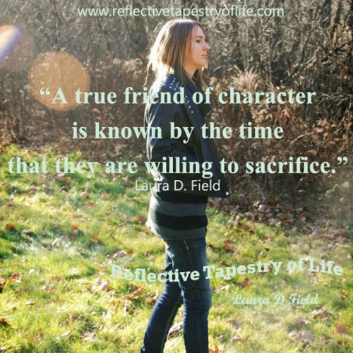 """""""A true friend of character is known by the time that they are willing to sacrifice."""" ~ Laura D. Field ~"""